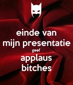 Poster: einde van mijn presentatie geef applaus bitches