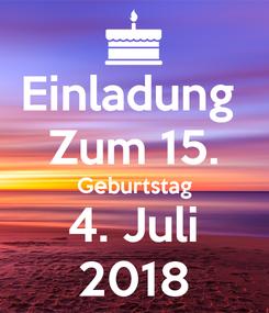 Poster: Einladung  Zum 15. Geburtstag 4. Juli 2018