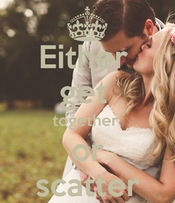 Poster: Either  get  together  or scatter