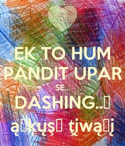 Poster: EK TO HUM PANDIT UPAR SE... DASHING..😍 ąŋķųşђ ţįwąŗį