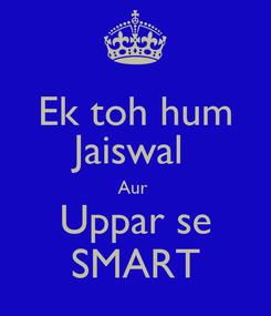 Poster: Ek toh hum Jaiswal  Aur  Uppar se SMART