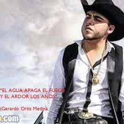 """Poster: """"EL AGUA APAGA EL FUEGO  Y EL ARDOR LOS AÑOS""""  (Gerardo Ortiz Medina"""