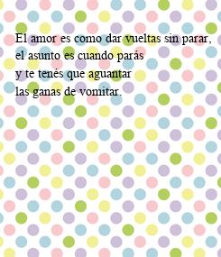 Poster: El amor es como dar vueltas sin parar,  el asunto es cuando parás  y te tenés que aguantar  las ganas de vomitar.