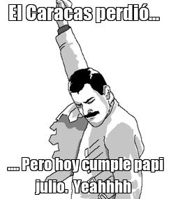Poster: El Caracas perdió...  .... Pero hoy cumple papi julio.  Yeahhhh