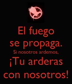 Poster: El fuego se propaga. Si nosotros ardemos, ¡Tu arderas con nosotros!