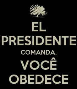 Poster: EL PRESIDENTE COMANDA, VOCÊ OBEDECE