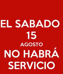 Poster: EL SABADO  15 AGOSTO NO HABRÁ SERVICIO