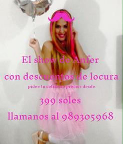 Poster: El show de Anfer  con descuentos de locura pidee tu cotizacio precios desde  399 soles  llamanos al 989305968