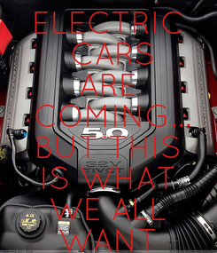 Poster: ELECTRIC  CARS ARE  COMING... BUT THIS IS WHAT WE ALL WANT