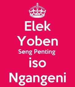 Poster: Elek Yoben Seng Penting  iso Ngangeni
