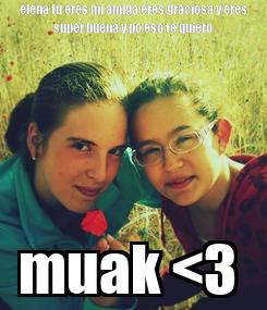 Poster: elena tu eres mi amiga eres graciosa y eres super buena y po eso te quiero muak <3