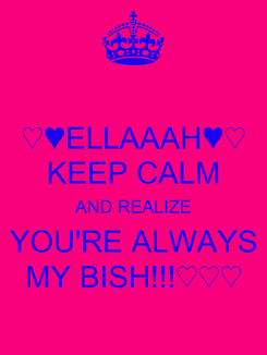Poster: ♡♥ELLAAAH♥♡ KEEP CALM AND REALIZE YOU'RE ALWAYS MY BISH!!!♡♡♡