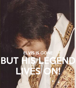 Poster:   ELVIS IS GONE BUT HIS LEGEND LIVES ON!