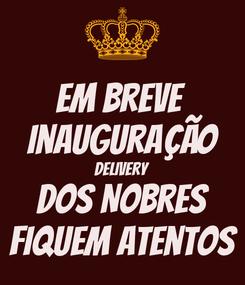 Poster: Em breve  Inauguração Delivery Dos Nobres fiquem atentos