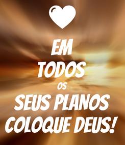 Poster: EM TODOS  OS SEUS PLANOS COLOQUE DEUS!