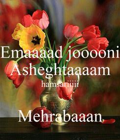 Poster: Emaaaad jooooni Asheghtaaaam hamsariiiii  Mehrabaaan