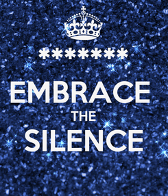Poster: ******* EMBRACE  THE SILENCE