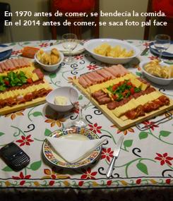 Poster: En 1970 antes de comer, se bendecía la comida. En el 2014 antes de comer, se saca foto pal face