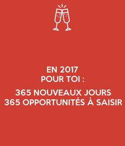Poster: EN 2017 POUR TOI :  365 NOUVEAUX JOURS 365 OPPORTUNITÉS À SAISIR