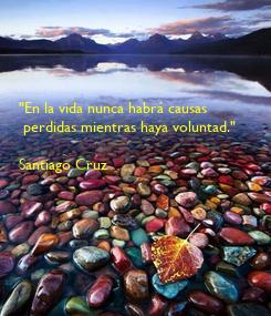 """Poster: """"En la vida nunca habrá causas  perdidas mientras haya voluntad.""""  Santiago Cruz"""