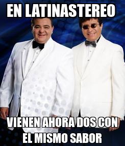 Poster: EN LATINASTEREO  VIENEN AHORA DOS CON EL MISMO SABOR