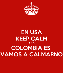 Poster: EN USA KEEP CALM AND COLOMBIA ES  VAMOS A CALMARNO