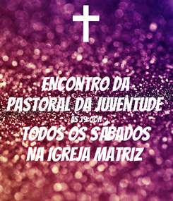 Poster: ENCONTRO DA PASTORAL DA JUVENTUDE  Às 19:00h TODOS OS SÁBADOS Na Igreja Matriz