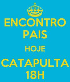 Poster: ENCONTRO PAIS HOJE CATAPULTA 18H