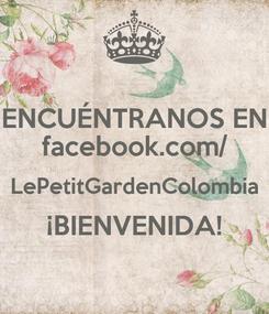 Poster: ENCUÉNTRANOS EN facebook.com/ LePetitGardenColombia ¡BIENVENIDA!