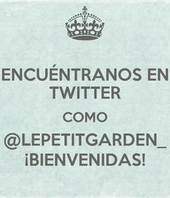 Poster: ENCUÉNTRANOS EN TWITTER COMO @LEPETITGARDEN_ ¡BIENVENIDAS!