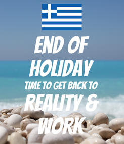 Poster: End of Holiday Time to get back to  Reality & Work