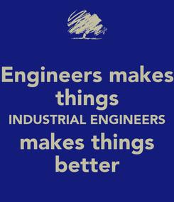 Poster: Engineers makes things INDUSTRIAL ENGINEERS makes things better