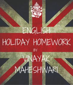 Poster: ENGLISH HOLIDAY HOMEWORK BY  VINAYAK MAHESHWARI