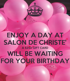 Poster: ENJOY A DAY AT SALON DE CHRISTE' A $250 GIFT CARD WILL BE WAITING FOR YOUR BIRTHDAY