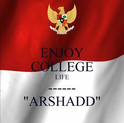 "Poster: ENJOY COLLEGE LIFE ------ ""ARSHADD"""