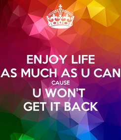 Poster: ENJOY LIFE AS MUCH AS U CAN CAUSE U WON'T  GET IT BACK