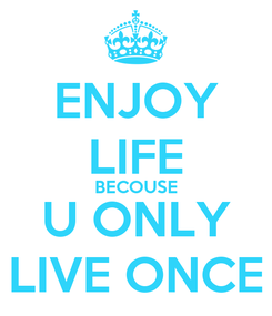 Poster: ENJOY LIFE BECOUSE U ONLY LIVE ONCE