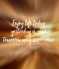 Poster: Enjoy life today yesterday is gone tomorrow may never come