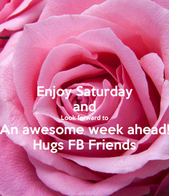 Poster: Enjoy Saturday and Look forward to An awesome week ahead! Hugs FB Friends