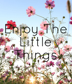 Poster: Enjoy The  Little  Things