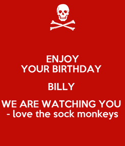 Poster: ENJOY YOUR BIRTHDAY  BILLY  WE ARE WATCHING YOU  - love the sock monkeys