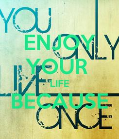 Poster: ENJOY YOUR  LIFE BECAUSE