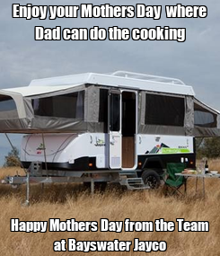 Poster: Enjoy your Mothers Day  where Dad can do the cooking Happy Mothers Day from the Team at Bayswater Jayco