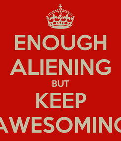 Poster: ENOUGH ALIENING BUT KEEP AWESOMING