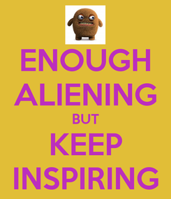 Poster: ENOUGH ALIENING BUT KEEP INSPIRING