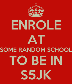 Poster: ENROLE AT SOME RANDOM SCHOOL TO BE IN S5JK