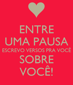 Poster: ENTRE UMA PAUSA ESCREVO VERSOS PRA VOCÊ SOBRE VOCÊ!