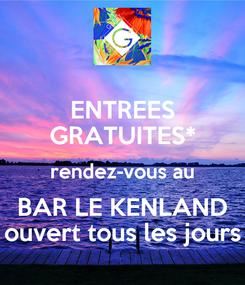 Poster: ENTREES GRATUITES* rendez-vous au BAR LE KENLAND ouvert tous les jours