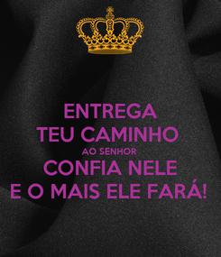 Poster: ENTREGA TEU CAMINHO  AO SENHOR  CONFIA NELE E O MAIS ELE FARÁ!