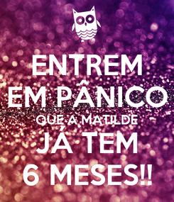 Poster: ENTREM EM PÂNICO QUE A MATILDE JÁ TEM 6 MESES!!
